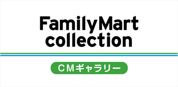 FamilyMart collection CMギャラリー